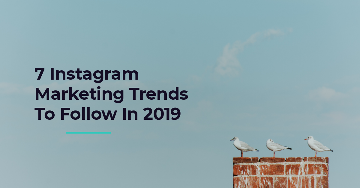 7 Instagram Marketing Trends To Follow In 2019