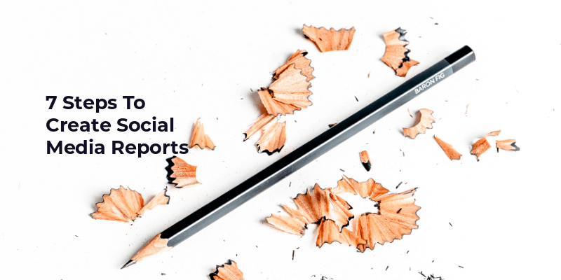7 Steps To Create Social Media Reports