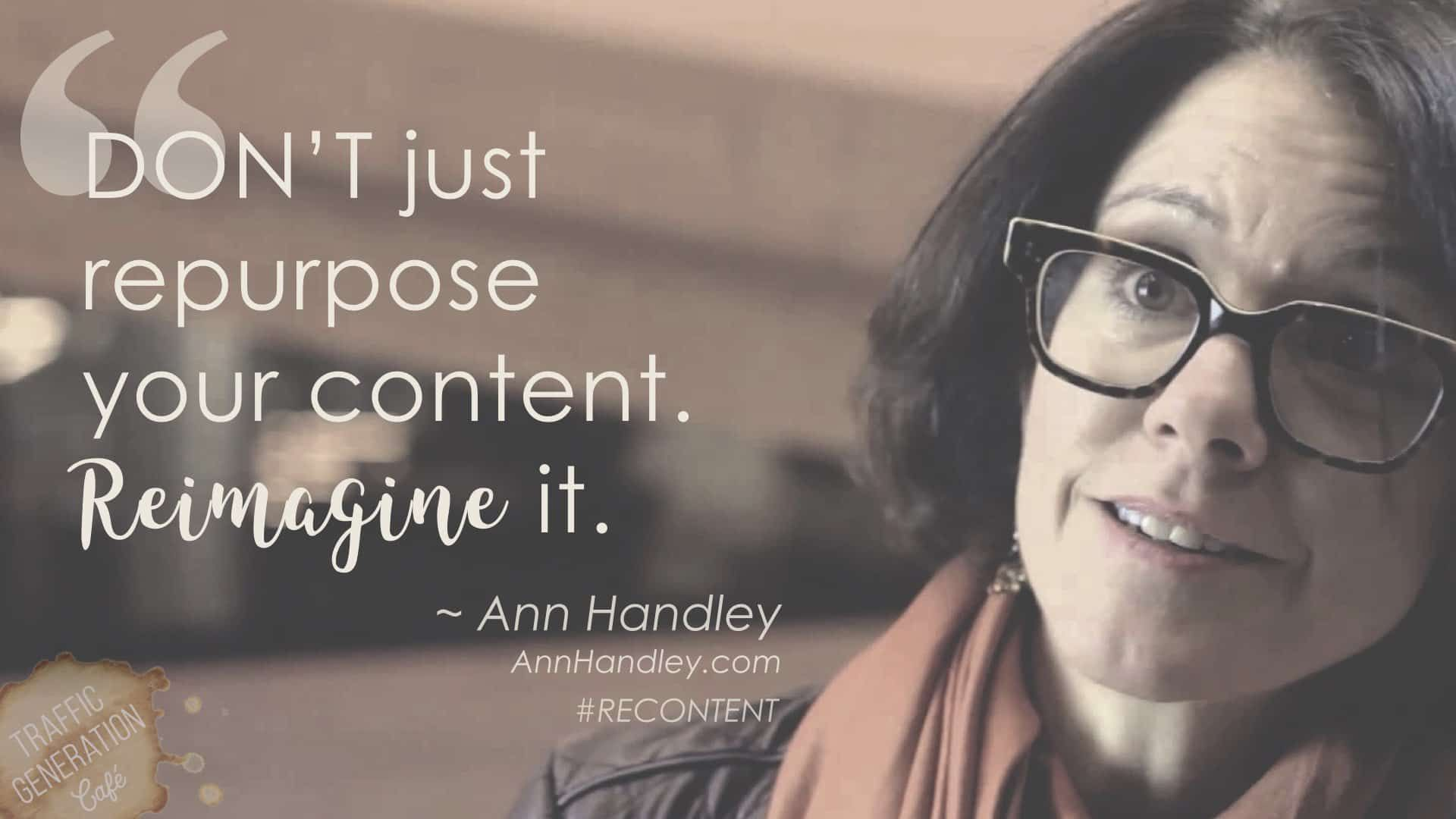 Best content repurposing advice by Ann Handley on Traffic Generation Cafe