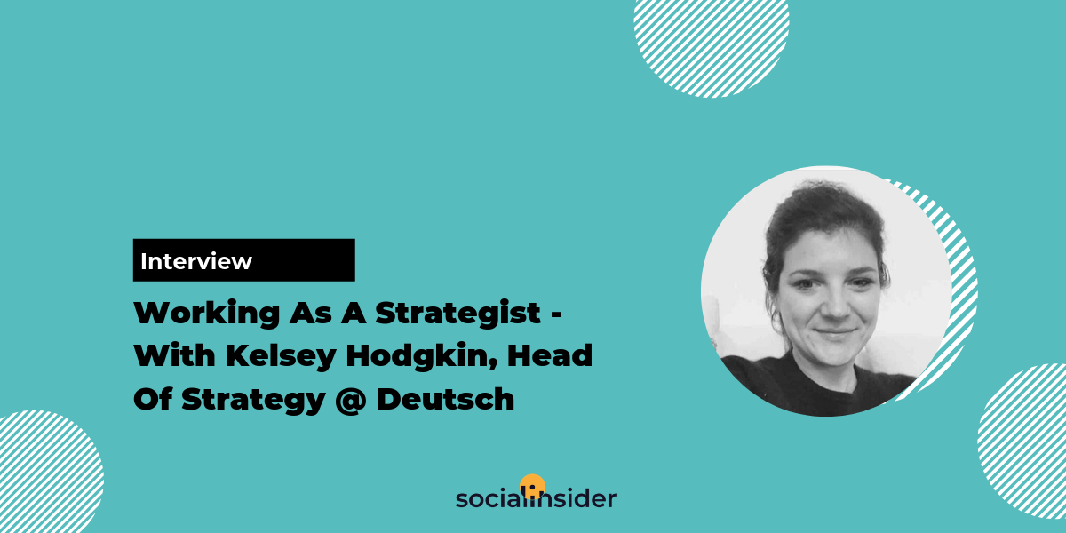 [Interview] Working As A Strategist - With Kelsey Hodgkin, Head Of Strategy At Deutsch LA