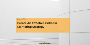 How To Create An Effective LinkedIn Marketing Strategy