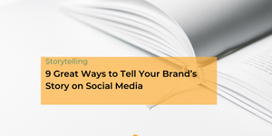 9 Great Ways to Tell Your Brand's Story on Social Media