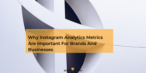 Why Instagram Analytics Metrics Are Important For Brands And Businesses