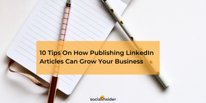 10 Tips On How Publishing LinkedIn Articles Can Grow Your Business