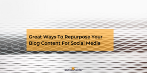 Great Ways To Repurpose Your Blog Content For Social Media