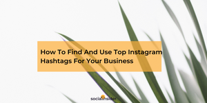 How To Find And Use Top Instagram Hashtags For Your Business