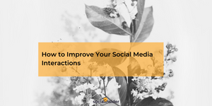 How to Improve Your Social Media Interactions